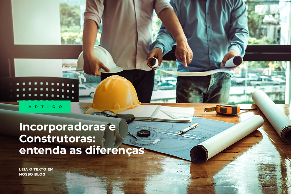 Incorporadoras e Construtoras: entenda as diferenças entre elas